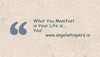 What You Manifest in Your Life is.... You!     www.angelwhispers.ie